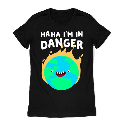 Ha ha I'm in Danger Earth Womens T-Shirt