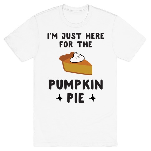 I'm Just Here for the Pumpkin Pie T-Shirt