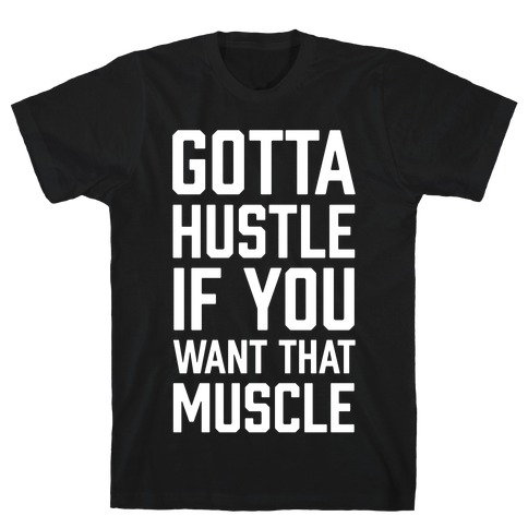 Gotta Hustle If You Want That Muscle T-Shirt