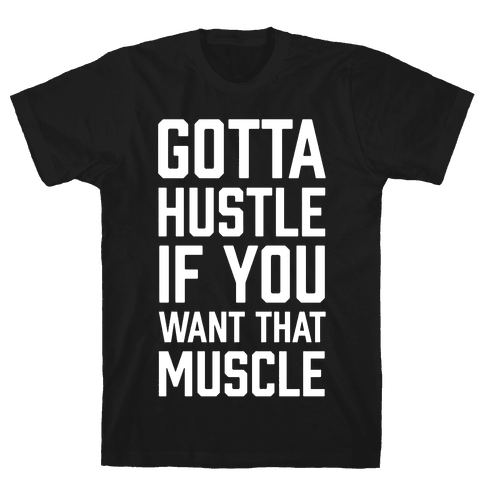Gotta Hustle If You Want That Muscle Mens T-Shirt