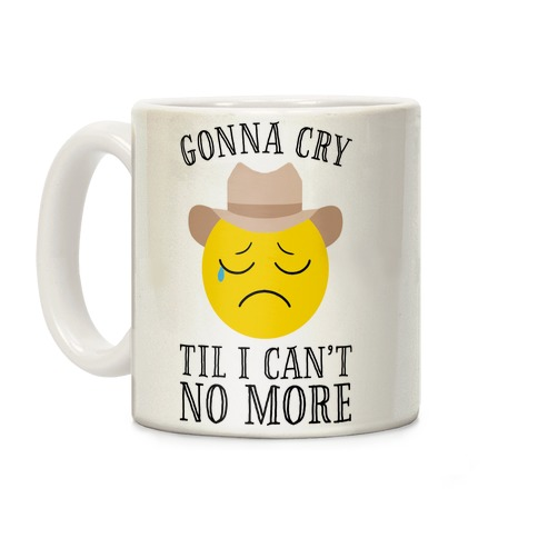 Gonna Cry Till I Can't No More Coffee Mug