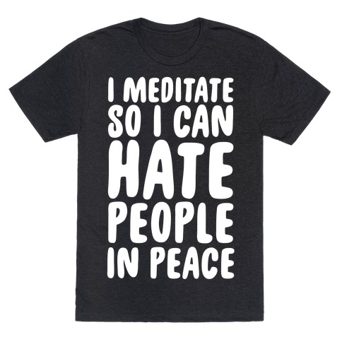 I Meditate So I Can Hate People In Peace T-Shirt