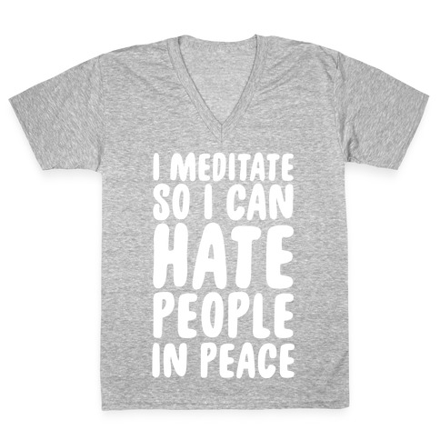 I Meditate So I Can Hate People In Peace V-Neck Tee Shirt