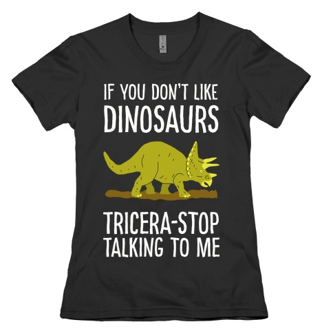 If You Don't Like Dinosaurs Tricera-Stop Talking To Me Womens T-Shirt