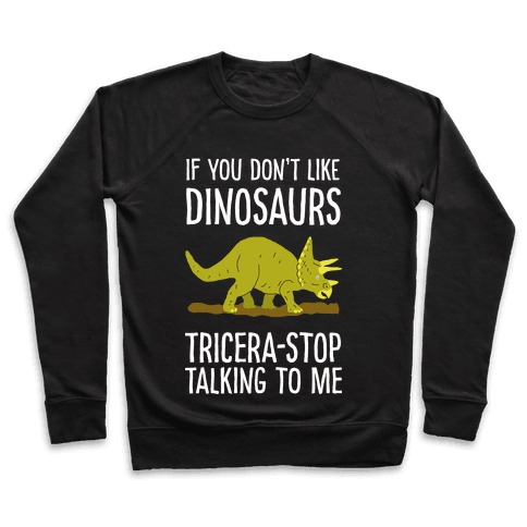 If You Don't Like Dinosaurs Tricera-Stop Talking To Me Pullover