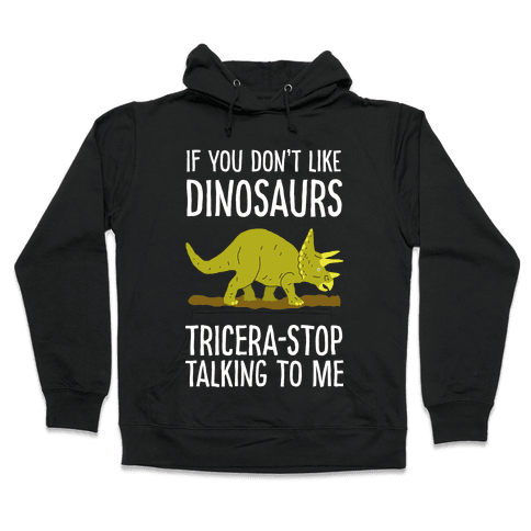 If You Don't Like Dinosaurs Tricera-Stop Talking To Me Hooded Sweatshirt