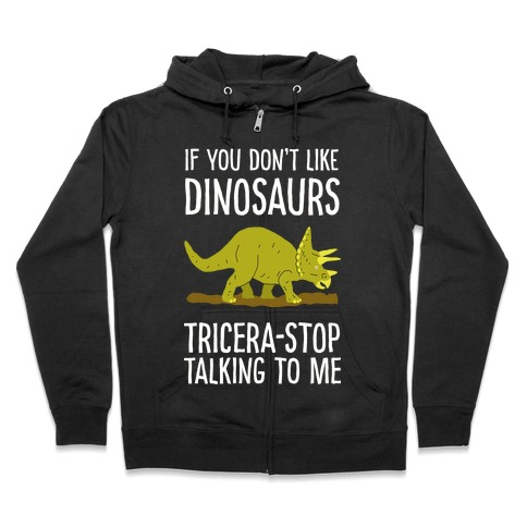 If You Don't Like Dinosaurs Tricera-Stop Talking To Me Zip Hoodie