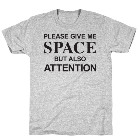 Please Give Me Space But Also Attention T-Shirt