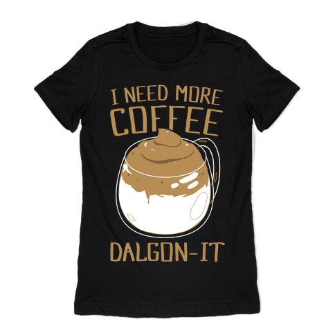 I Need More Coffee Dalgon-it Womens T-Shirt