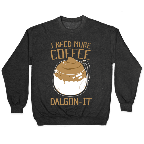 I Need More Coffee Dalgon-it Pullover