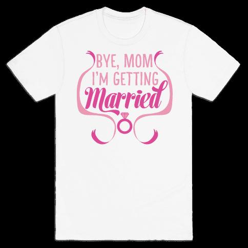 Bye, Mom, I'm Getting Married  Mens T-Shirt