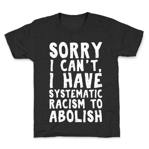 Sorry I Can't, I Have Systematic Racism To Abolish Kids T-Shirt