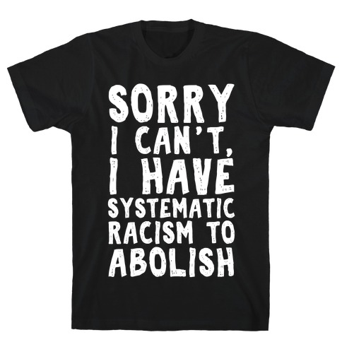 Sorry I Can't, I Have Systematic Racism To Abolish T-Shirt