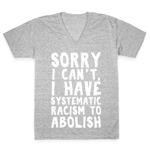 Sorry I Can't, I Have Systematic Racism To Abolish V-Neck Tee Shirt