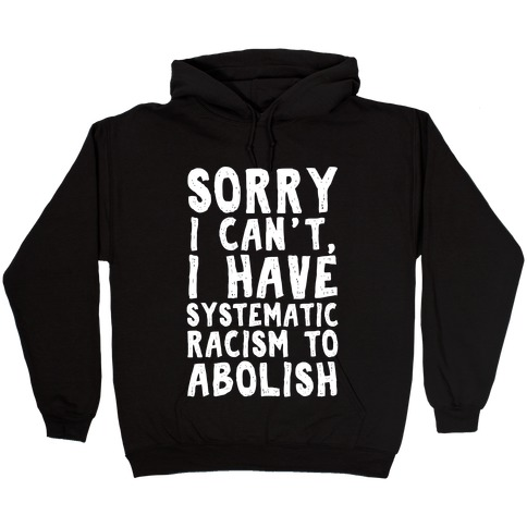 Sorry I Can't, I Have Systematic Racism To Abolish Hooded Sweatshirt