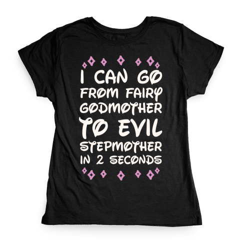 I Can Go From Fairy Godmother To Evil Stepmother In 2 Seconds Womens T-Shirt