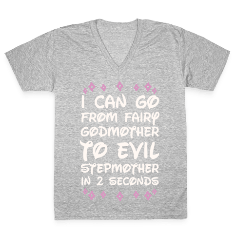 I Can Go From Fairy Godmother To Evil Stepmother In 2 Seconds V-Neck Tee Shirt