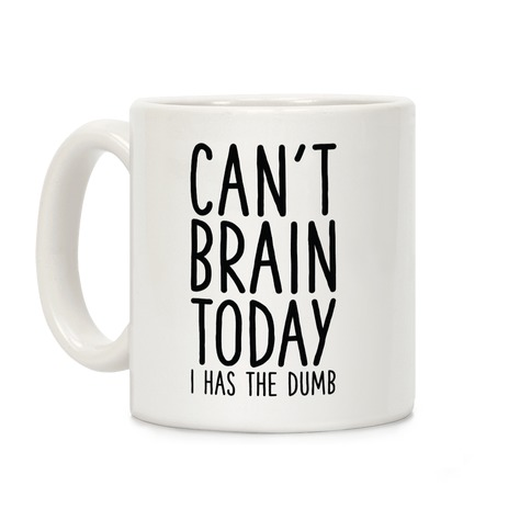 Can't Brain Today I Has The Dumb Coffee Mug
