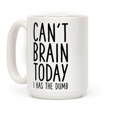 Cant Brain Today I Has The Dumb