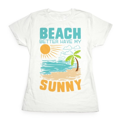 Beach Better Have My Sunny Womens T-Shirt