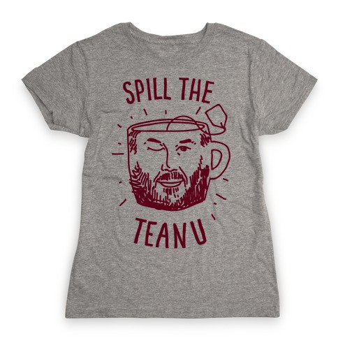 Spill The Teanu Womens T-Shirt
