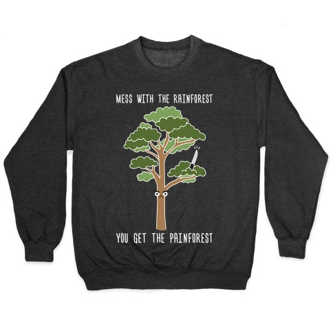 Mess With The Rainforest You Get The Painforest Pullover