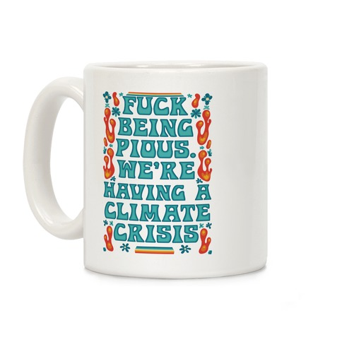 F*** Being Pious. We're Having A Climate Crisis Coffee Mug