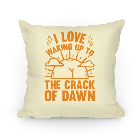 I Love Waking Up To The Crack Of Dawn Pillow