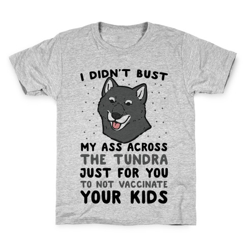 I Didn't Bust My Ass Across the Tundra Just For You Not to Vaccinate Your Kids Kids T-Shirt