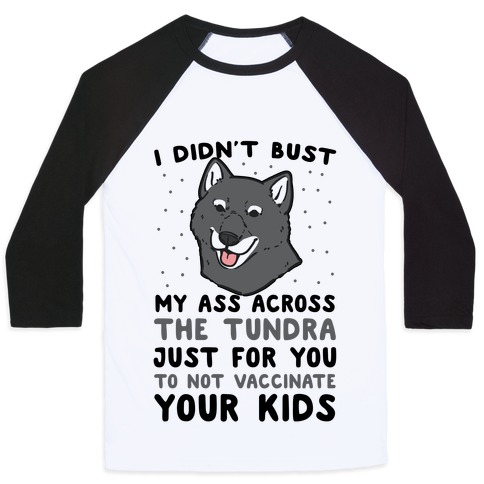 I Didn't Bust My Ass Across the Tundra Just For You Not to Vaccinate Your Kids Baseball Tee