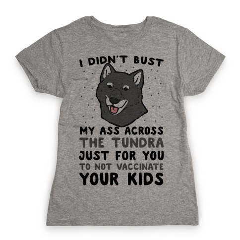 I Didn't Bust My Ass Across the Tundra Just For You Not to Vaccinate Your Kids Womens T-Shirt