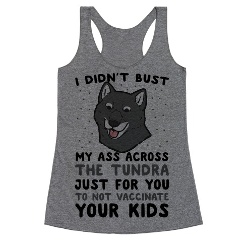 I Didn't Bust My Ass Across the Tundra Just For You Not to Vaccinate Your Kids Racerback Tank Top