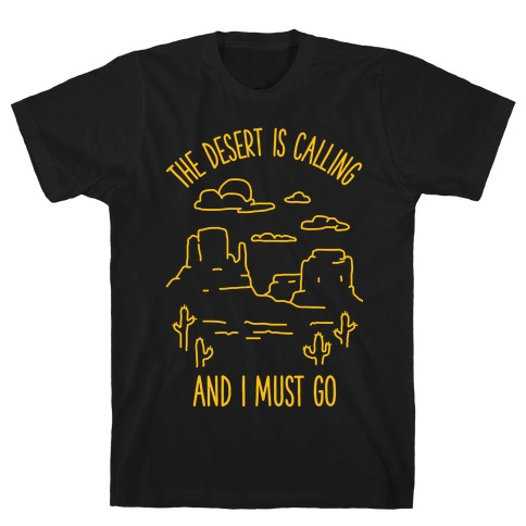 The Desert Is Calling and I Must Go T-Shirt