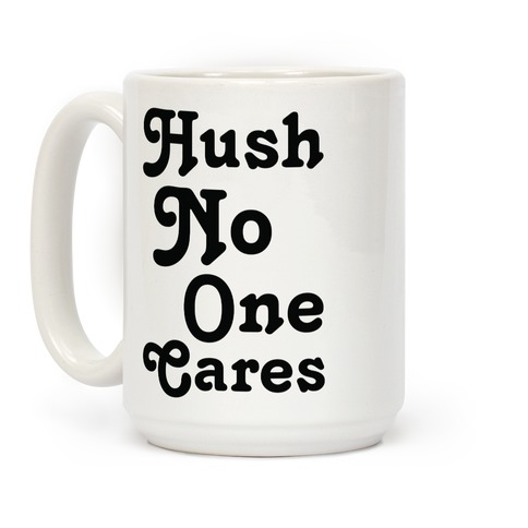 Hush No One Cares Coffee Mug