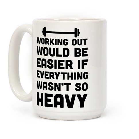 Working Out Would Be Easier If Everything Wasn't So Heavy Coffee Mug