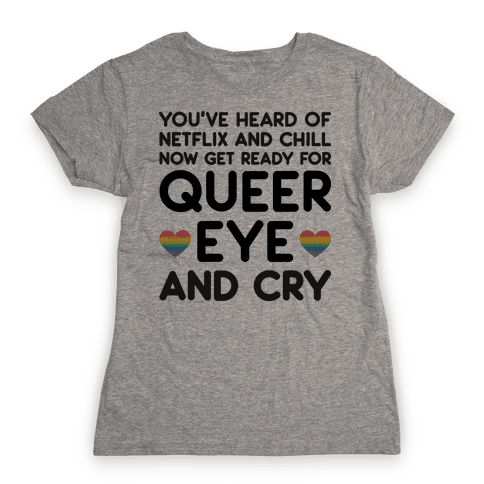 Queer Eye And Cry Womens T-Shirt
