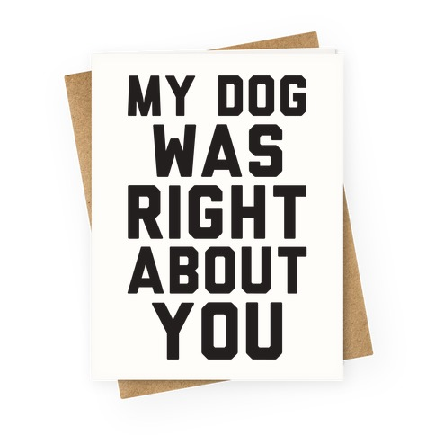 My Dog Was Right About You Greeting Card