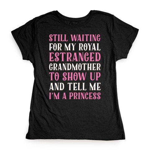 Still Waiting For My Royal Estranged Grandmother To Show Up And Tell me I'm A Princess Parody White Print Womens T-Shirt