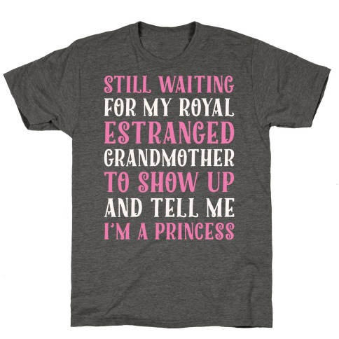 Still Waiting For My Royal Estranged Grandmother To Show Up And Tell me I'm A Princess Parody White Print Mens/Unisex T-Shirt