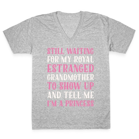 Still Waiting For My Royal Estranged Grandmother To Show Up And Tell me I'm A Princess Parody White Print V-Neck Tee Shirt