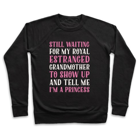 Still Waiting For My Royal Estranged Grandmother To Show Up And Tell me I'm A Princess Parody White Print Pullover