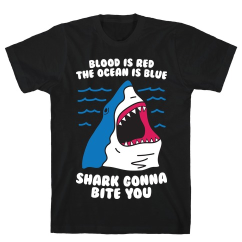 Blood Is Red, The Ocean Is Blue, Shark Gonna Bite You T-Shirt