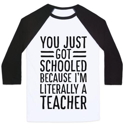 You Just Got Schooled (Because I'm Literally a Teacher) Baseball Tee