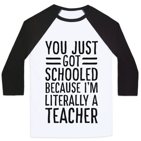 You Just Got Schooled (Because I'm Literally a Teacher) Baseball Tee