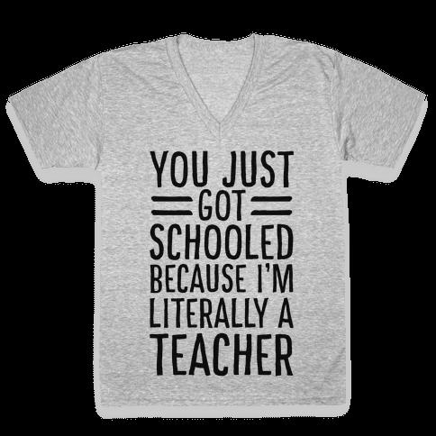 You Just Got Schooled (Because I'm Literally a Teacher) V-Neck Tee Shirt