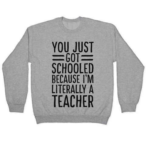 You Just Got Schooled (Because I'm Literally a Teacher) Pullover