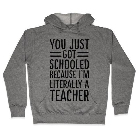 You Just Got Schooled (Because I'm Literally a Teacher) Hooded Sweatshirt