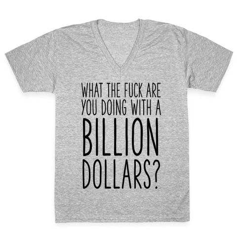 What the F*** Are You Doing With a Billion Dollars? V-Neck Tee Shirt