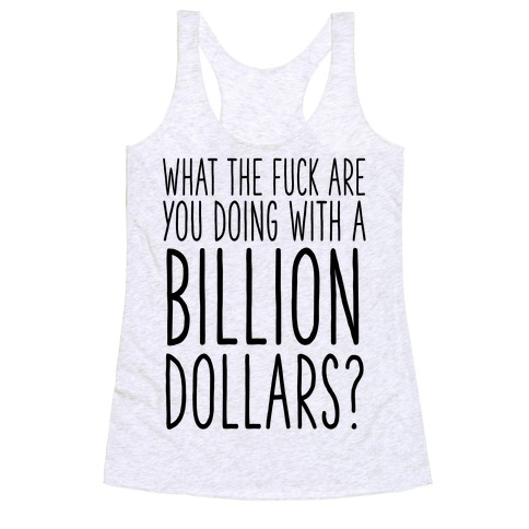 What the F*** Are You Doing With a Billion Dollars? Racerback Tank Top