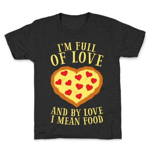 I'm Full Of Love... And By Love I Mean Food Kids T-Shirt